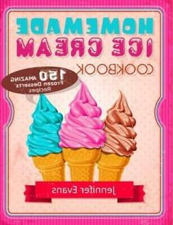 Homemade Ice Cream Cookbook - 150 Amazing Frozen Desserts Re