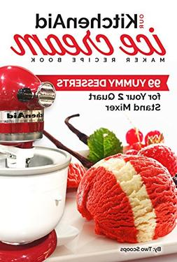 Our KitchenAid Ice Cream Maker Recipe Book: 99 Yummy Dessert