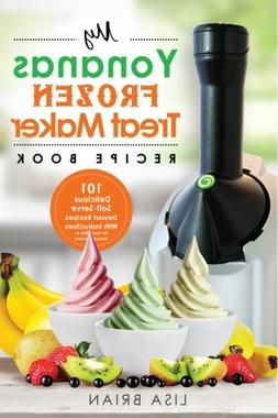 My Yonanas Frozen Treat Maker Recipe Book: 101 Delicious Hea